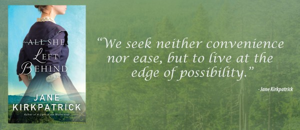 All She Left Behind by Jane Kirkpatrick: We seek neither convenience nor ease, but live at the edge of possibility.